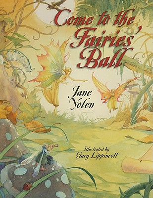 Come to the Fairies' Ball By Yolen, Jane/ Lippincott, Gary (ILT)